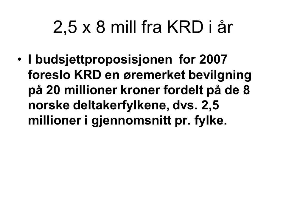 2,5 x 8 mill fra KRD i år I budsjettproposisjonen for 2007 foreslo KRD en øremerket bevilgning på 20 millioner kroner fordelt på de 8 norske deltakerfylkene, dvs.