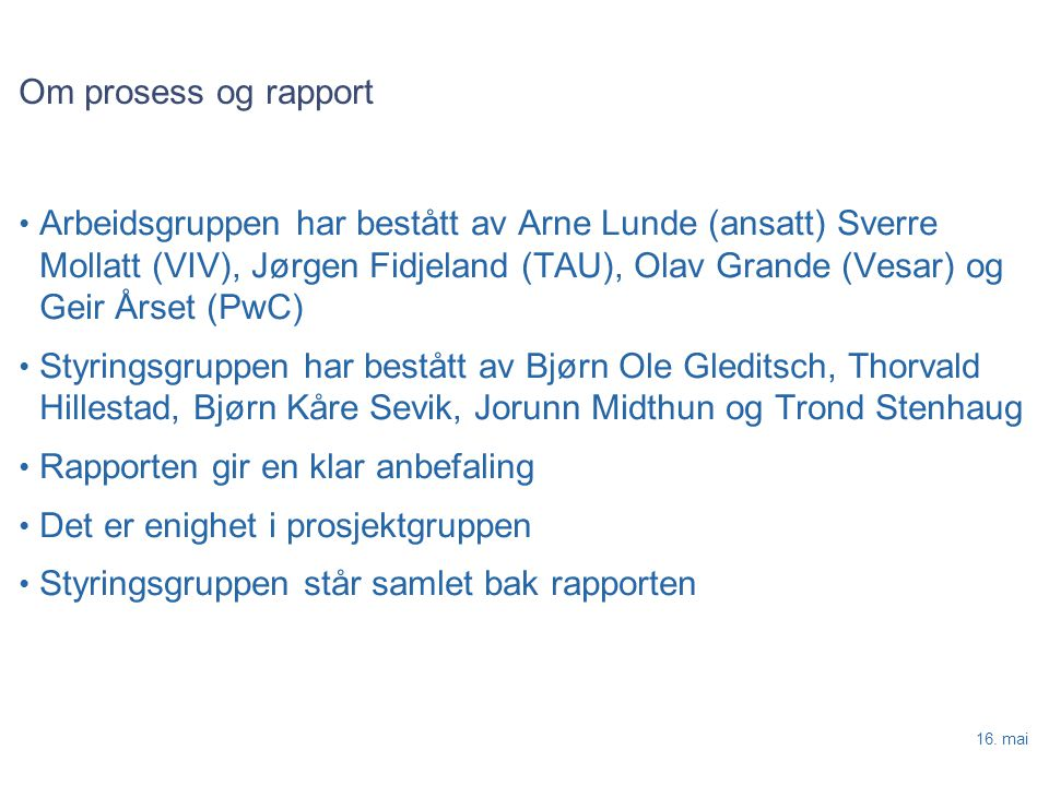16. mai Om prosess og rapport Arbeidsgruppen har bestått av Arne Lunde (ansatt) Sverre Mollatt (VIV), Jørgen Fidjeland (TAU), Olav Grande (Vesar) og G