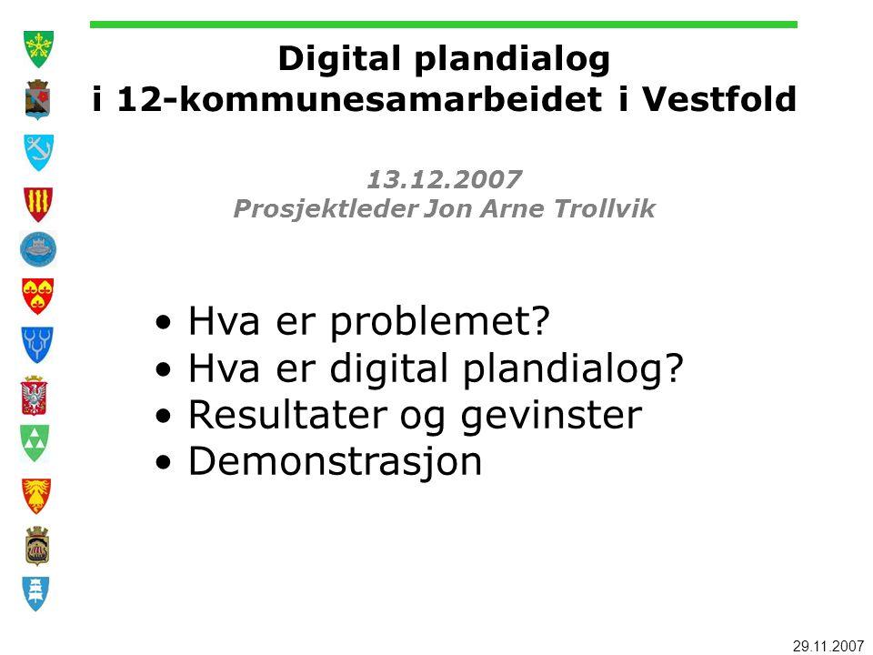 29.11.2007 Digital plandialog i 12-kommunesamarbeidet i Vestfold 13.12.2007 Prosjektleder Jon Arne Trollvik Hva er problemet? Hva er digital plandialo
