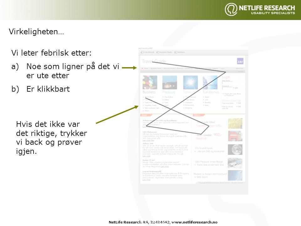 NetLife Research AS, 22424642, www.netliferesearch.noNetLife Research AS, Vi leter febrilsk etter: a)Noe som ligner på det vi er ute etter b)Er klikkbart Hvis det ikke var det riktige, trykker vi back og prøver igjen.