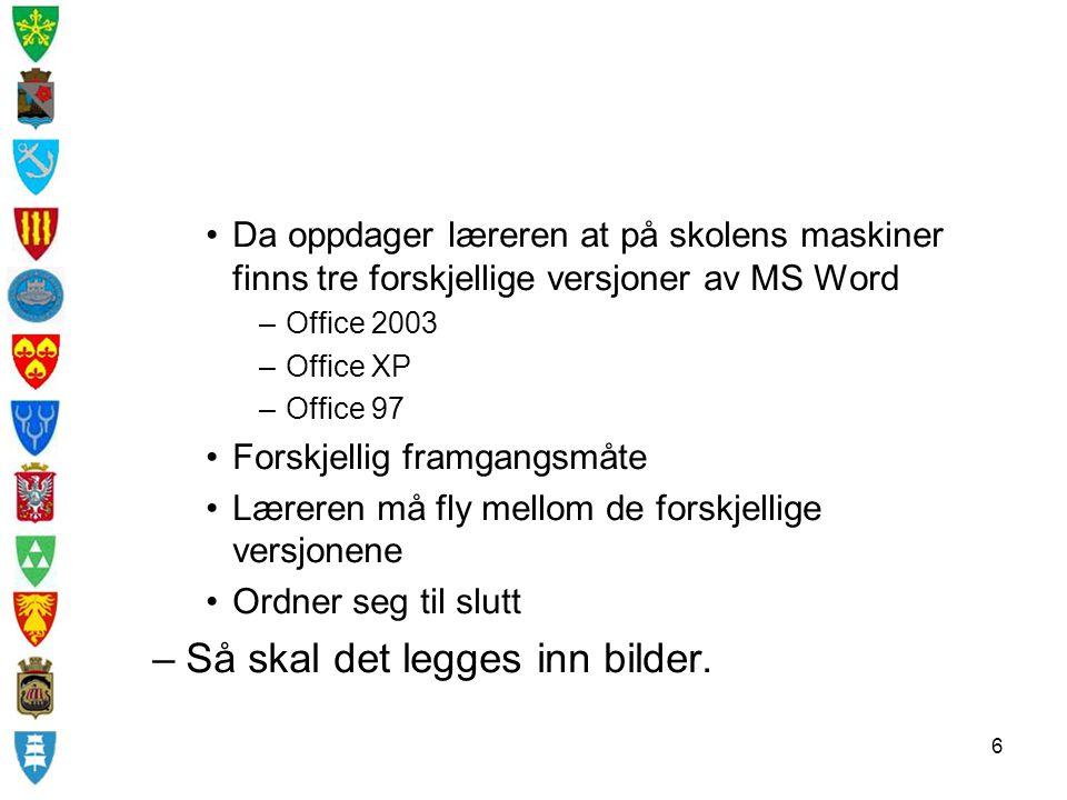 6 Da oppdager læreren at på skolens maskiner finns tre forskjellige versjoner av MS Word –Office 2003 –Office XP –Office 97 Forskjellig framgangsmåte Læreren må fly mellom de forskjellige versjonene Ordner seg til slutt –Så skal det legges inn bilder.