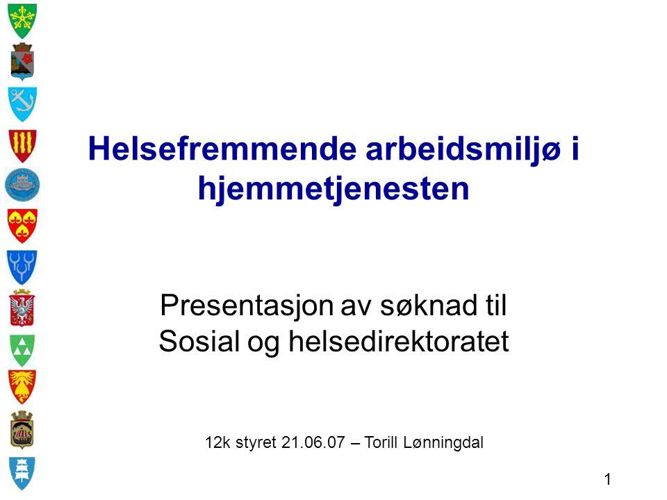 Helsefremmende arbeidsmiljø i hjemmetjenesten Presentasjon av søknad til Sosial og helsedirektoratet 12k styret 21.06.07 – Torill Lønningdal 1