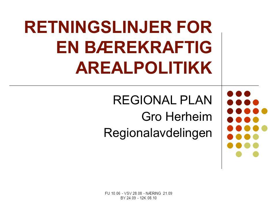 FU 10.06 - VSV 28.08 - NÆRING 21.09 BY 24.09 - 12K 08.10 RETNINGSLINJER FOR EN BÆREKRAFTIG AREALPOLITIKK REGIONAL PLAN Gro Herheim Regionalavdelingen