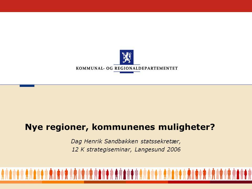 1 Dag Henrik Sandbakken statssekretær, 12 K strategiseminar, Langesund 2006 Nye regioner, kommunenes muligheter?