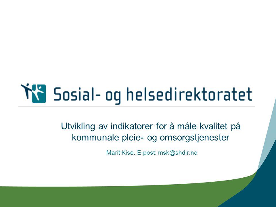 Utvikling av indikatorer for å måle kvalitet på kommunale pleie- og omsorgstjenester Marit Kise. E-post: msk@shdir.no