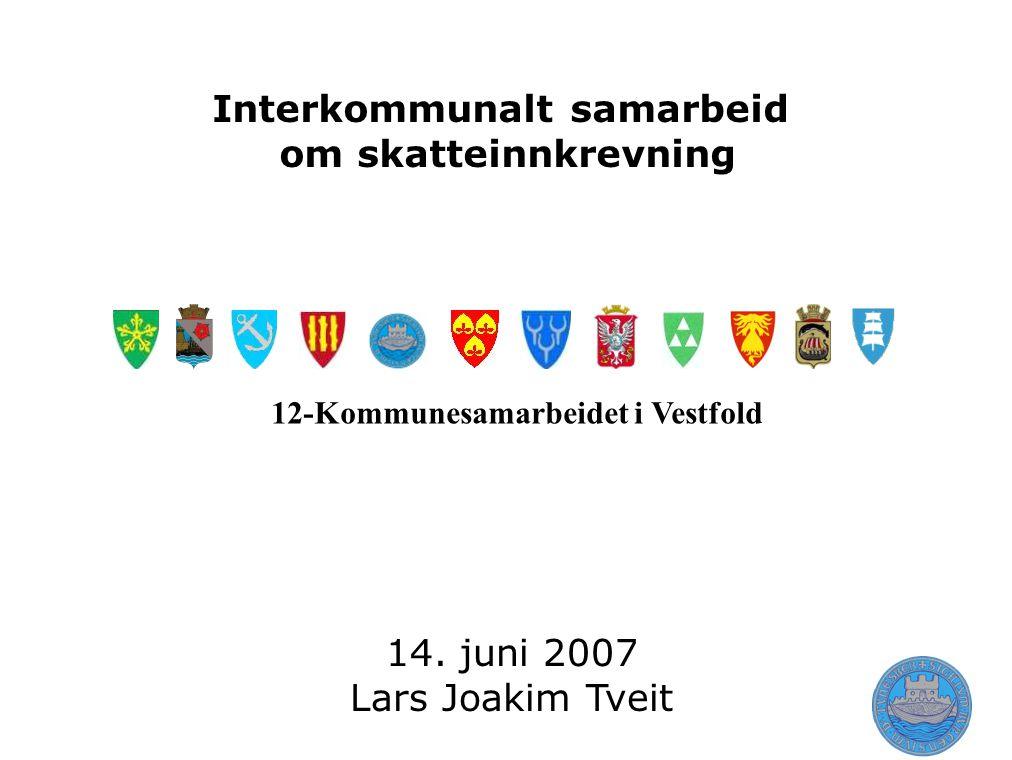 Interkommunalt samarbeid om skatteinnkrevning 14. juni 2007 Lars Joakim Tveit 12-Kommunesamarbeidet i Vestfold