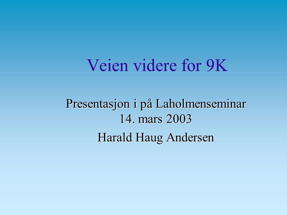 Veien videre for 9K Presentasjon i på Laholmenseminar 14. mars 2003 Harald Haug Andersen