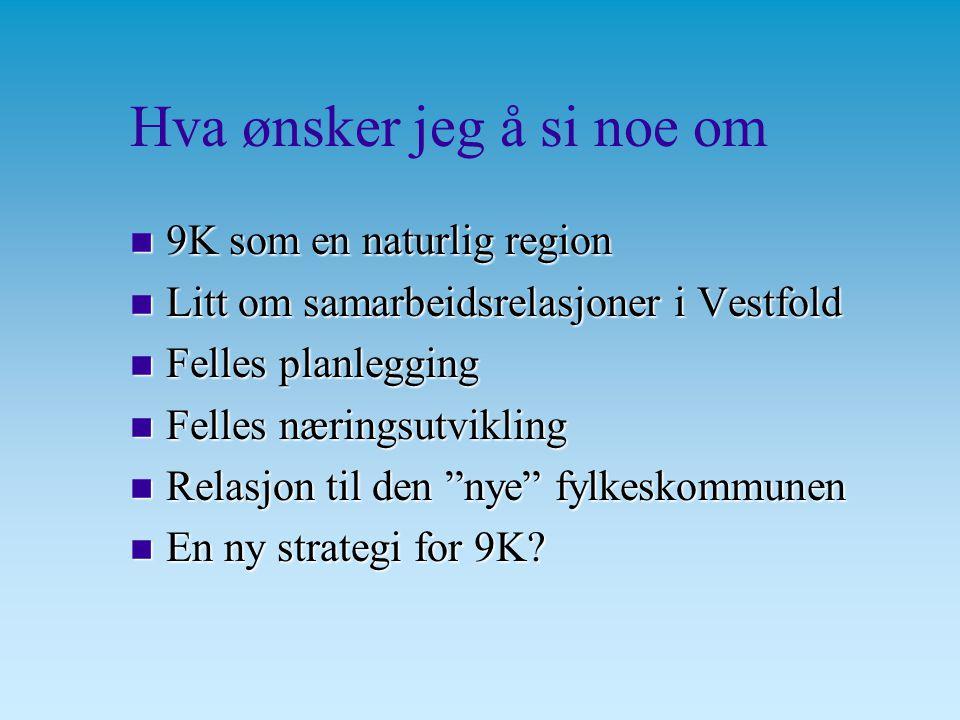 Hva ønsker jeg å si noe om n 9K som en naturlig region n Litt om samarbeidsrelasjoner i Vestfold n Felles planlegging n Felles næringsutvikling n Relasjon til den nye fylkeskommunen n En ny strategi for 9K