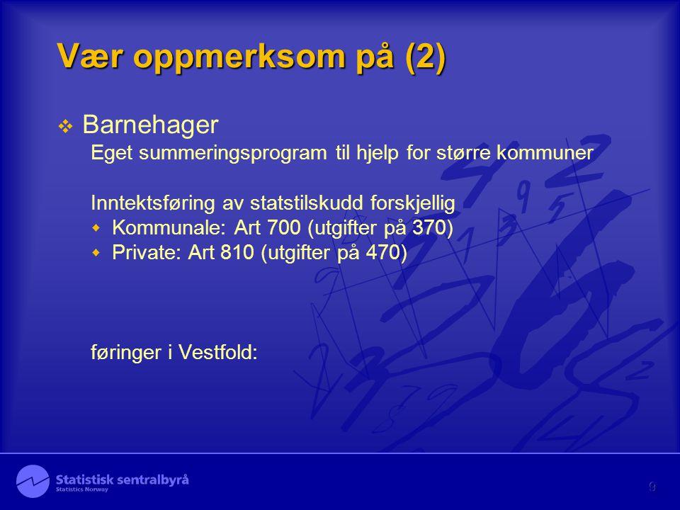 9 Vær oppmerksom på (2)  Barnehager Eget summeringsprogram til hjelp for større kommuner Inntektsføring av statstilskudd forskjellig  Kommunale: Art 700 (utgifter på 370)  Private: Art 810 (utgifter på 470) føringer i Vestfold: