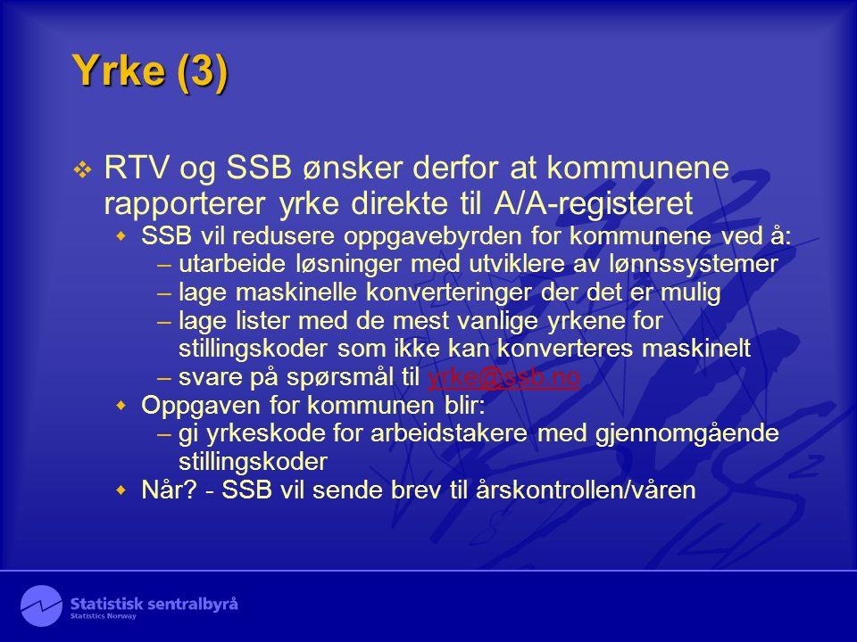 Yrke (3)  RTV og SSB ønsker derfor at kommunene rapporterer yrke direkte til A/A-registeret  SSB vil redusere oppgavebyrden for kommunene ved å: –utarbeide løsninger med utviklere av lønnssystemer –lage maskinelle konverteringer der det er mulig –lage lister med de mest vanlige yrkene for stillingskoder som ikke kan konverteres maskinelt –svare på spørsmål til yrke@ssb.noyrke@ssb.no  Oppgaven for kommunen blir: –gi yrkeskode for arbeidstakere med gjennomgående stillingskoder  Når.