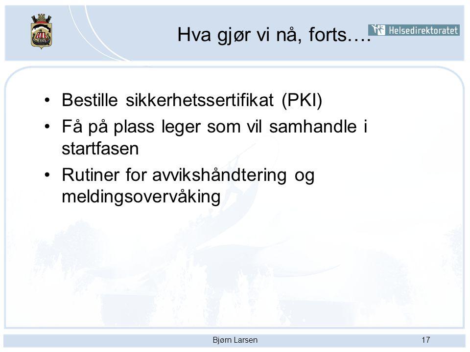 Bjørn Larsen17 Hva gjør vi nå, forts…. Bestille sikkerhetssertifikat (PKI) Få på plass leger som vil samhandle i startfasen Rutiner for avvikshåndteri