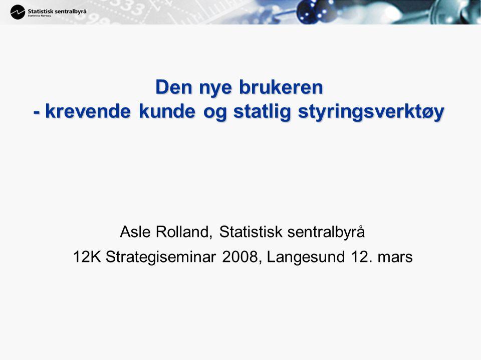 1 Den nye brukeren - krevende kunde og statlig styringsverktøy Asle Rolland, Statistisk sentralbyrå 12K Strategiseminar 2008, Langesund 12.