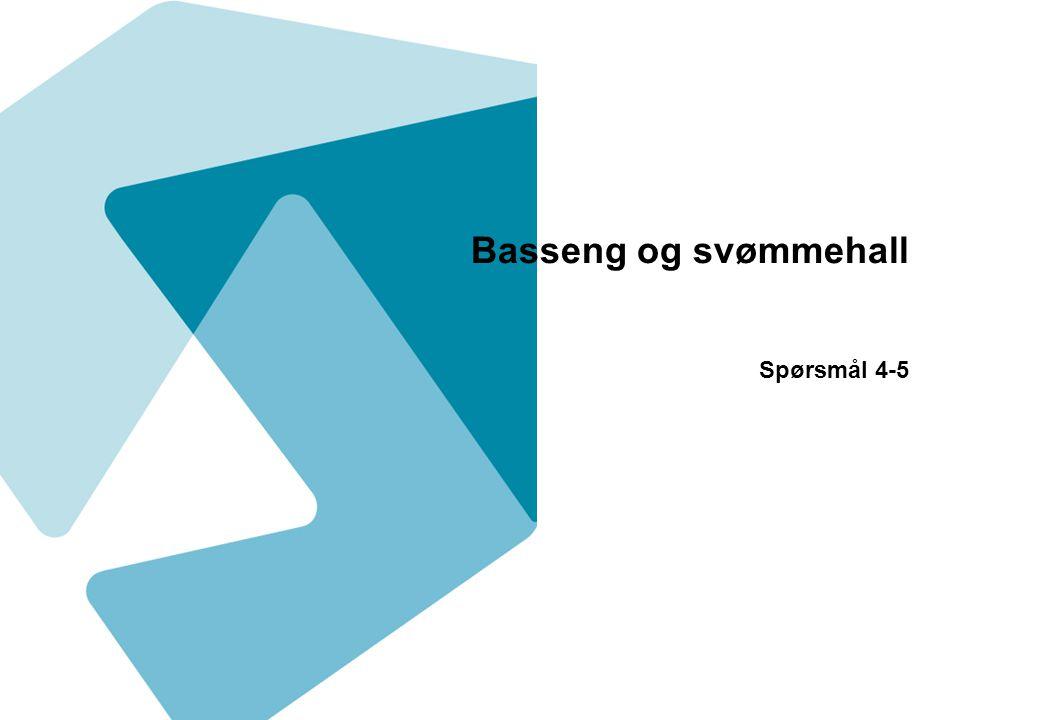 Basseng og svømmehall Spørsmål 4-5