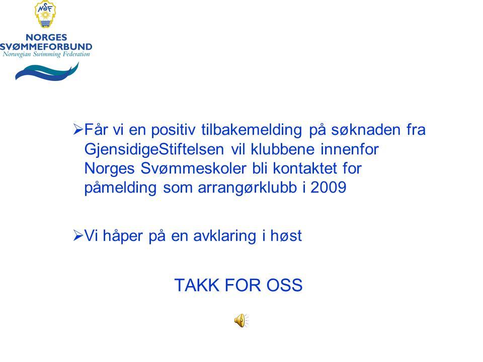  Får vi en positiv tilbakemelding på søknaden fra GjensidigeStiftelsen vil klubbene innenfor Norges Svømmeskoler bli kontaktet for påmelding som arrangørklubb i 2009  Vi håper på en avklaring i høst TAKK FOR OSS