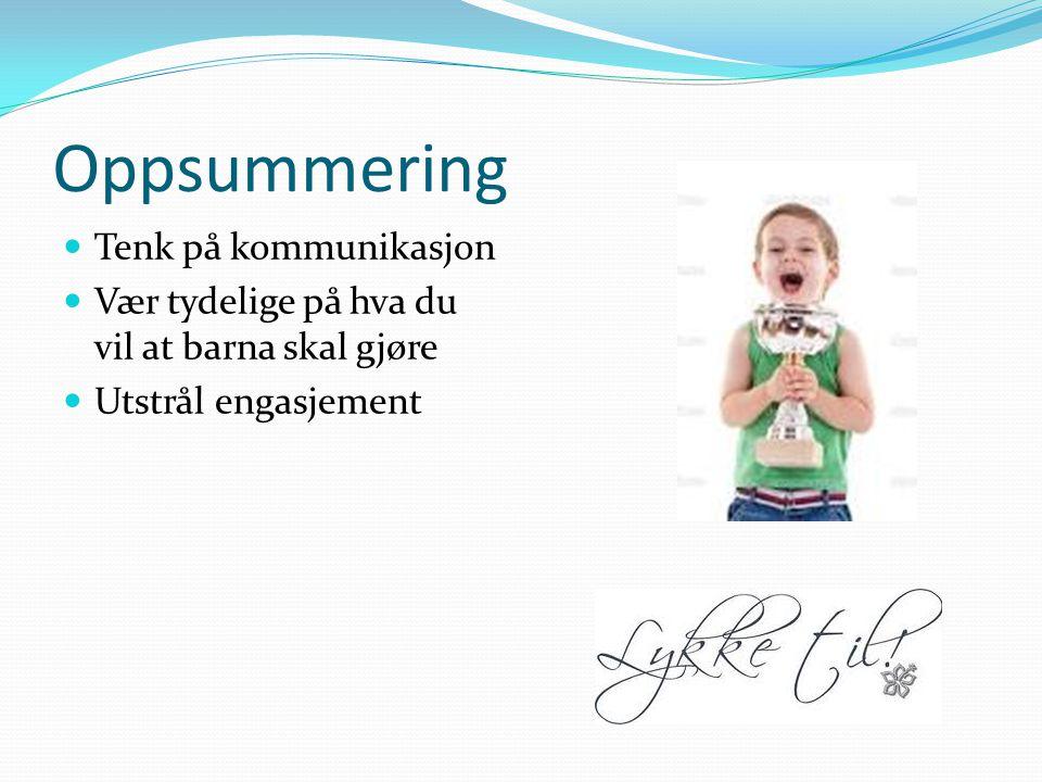 Oppsummering Tenk på kommunikasjon Vær tydelige på hva du vil at barna skal gjøre Utstrål engasjement