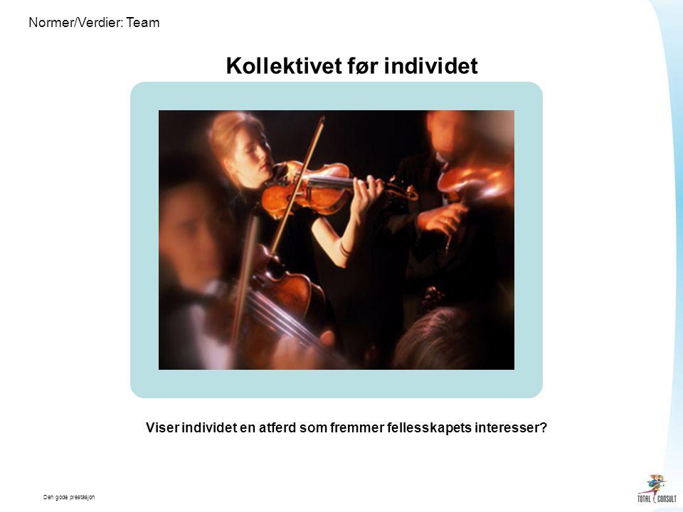 Den gode prestasjon Normer/Verdier: Team Kollektivet før individet Viser individet en atferd som fremmer fellesskapets interesser?