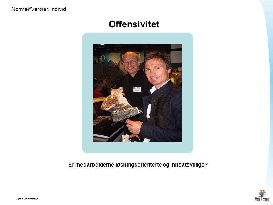 Den gode prestasjon Normer/Verdier: Individ Offensivitet Er medarbeiderne løsningsorienterte og innsatsvillige?