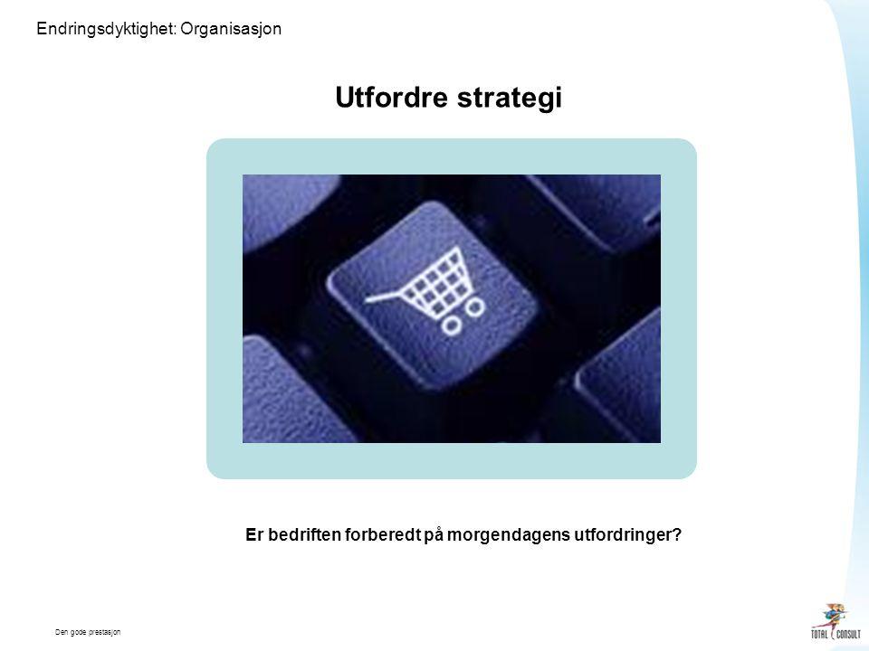 Den gode prestasjon Endringsdyktighet: Organisasjon Utfordre strategi Er bedriften forberedt på morgendagens utfordringer?