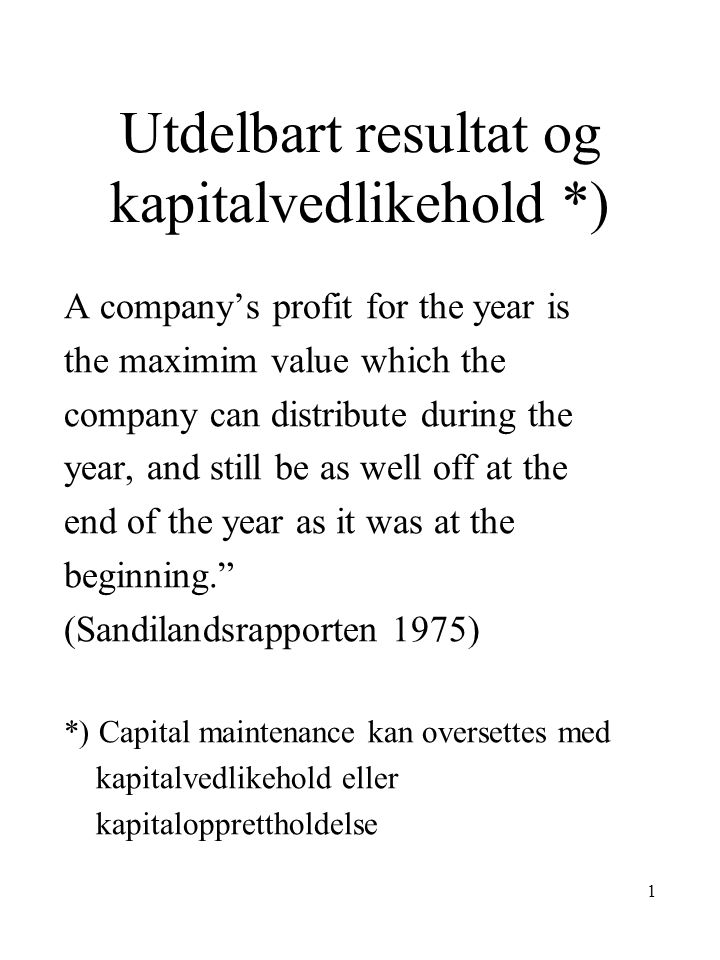 1 Utdelbart resultat og kapitalvedlikehold *) A company's profit for the year is the maximim value which the company can distribute during the year, a