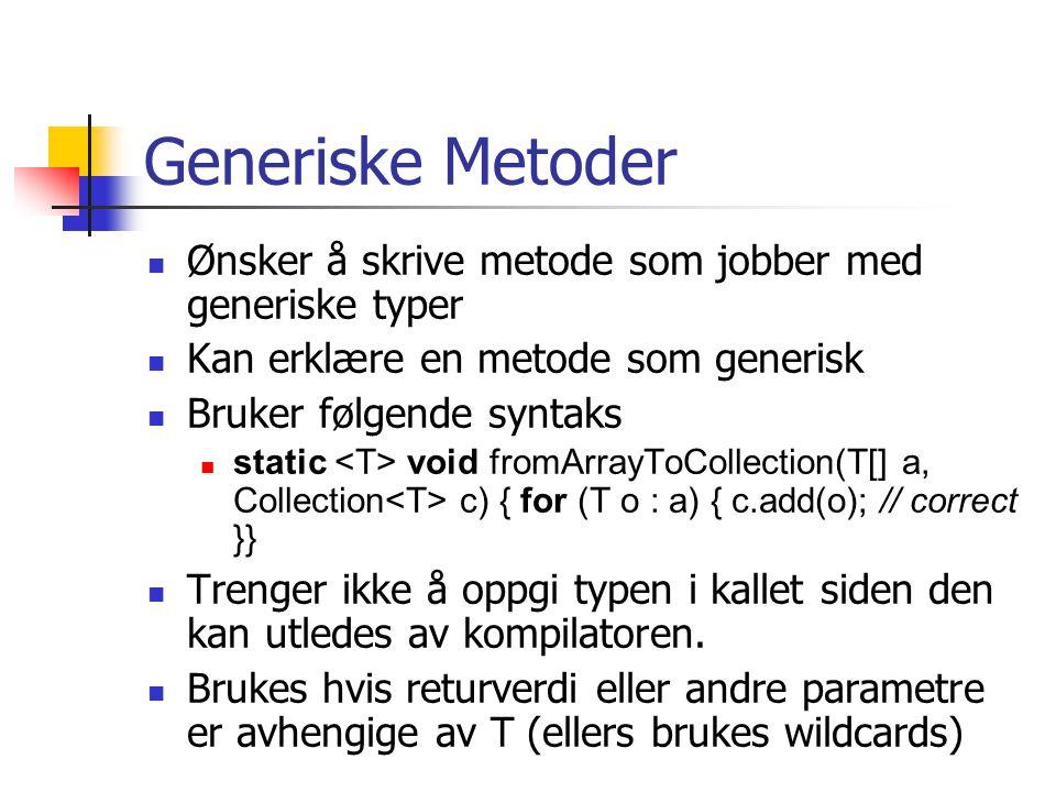 Generiske Metoder Ønsker å skrive metode som jobber med generiske typer Kan erklære en metode som generisk Bruker følgende syntaks static void fromArrayToCollection(T[] a, Collection c) { for (T o : a) { c.add(o); // correct }} Trenger ikke å oppgi typen i kallet siden den kan utledes av kompilatoren.