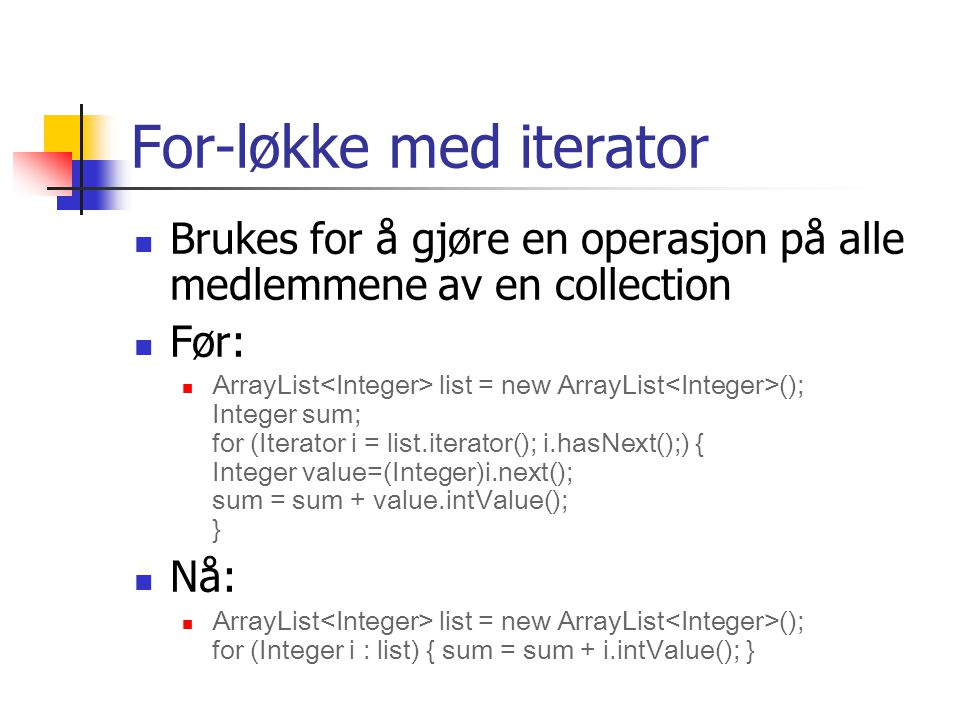 For-løkke med iterator Brukes for å gjøre en operasjon på alle medlemmene av en collection Før: ArrayList list = new ArrayList (); Integer sum; for (Iterator i = list.iterator(); i.hasNext();) { Integer value=(Integer)i.next(); sum = sum + value.intValue(); } Nå: ArrayList list = new ArrayList (); for (Integer i : list) { sum = sum + i.intValue(); }