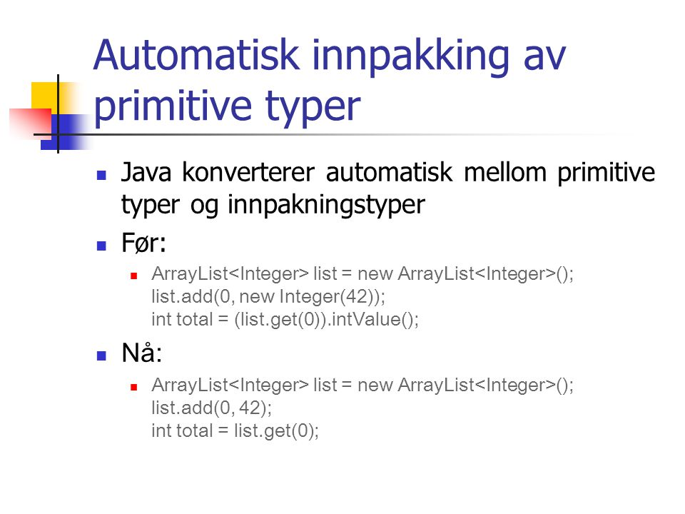 Automatisk innpakking av primitive typer Java konverterer automatisk mellom primitive typer og innpakningstyper Før: ArrayList list = new ArrayList (); list.add(0, new Integer(42)); int total = (list.get(0)).intValue(); Nå: ArrayList list = new ArrayList (); list.add(0, 42); int total = list.get(0);