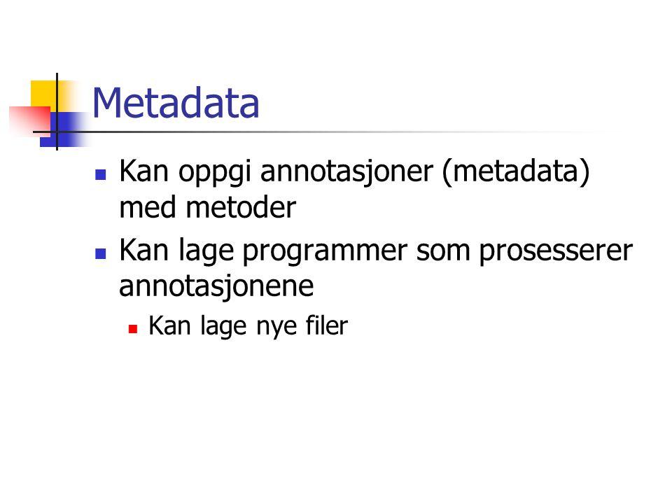 Metadata Kan oppgi annotasjoner (metadata) med metoder Kan lage programmer som prosesserer annotasjonene Kan lage nye filer