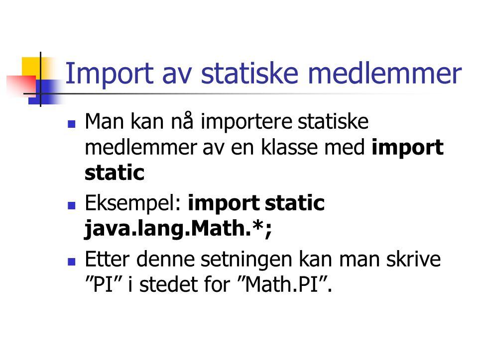 Import av statiske medlemmer Man kan nå importere statiske medlemmer av en klasse med import static Eksempel: import static java.lang.Math.*; Etter denne setningen kan man skrive PI i stedet for Math.PI .