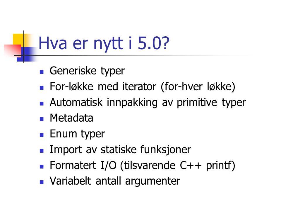 Hva er nytt i 5.0? Generiske typer For-løkke med iterator (for-hver løkke) Automatisk innpakking av primitive typer Metadata Enum typer Import av stat