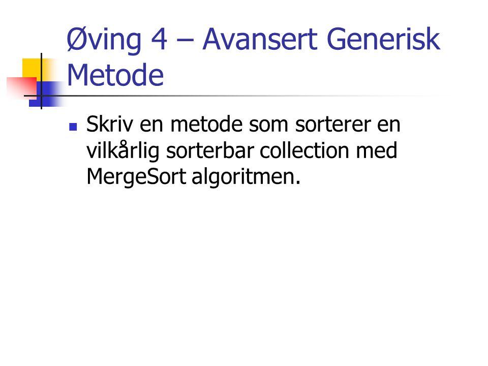 Øving 4 – Avansert Generisk Metode Skriv en metode som sorterer en vilkårlig sorterbar collection med MergeSort algoritmen.