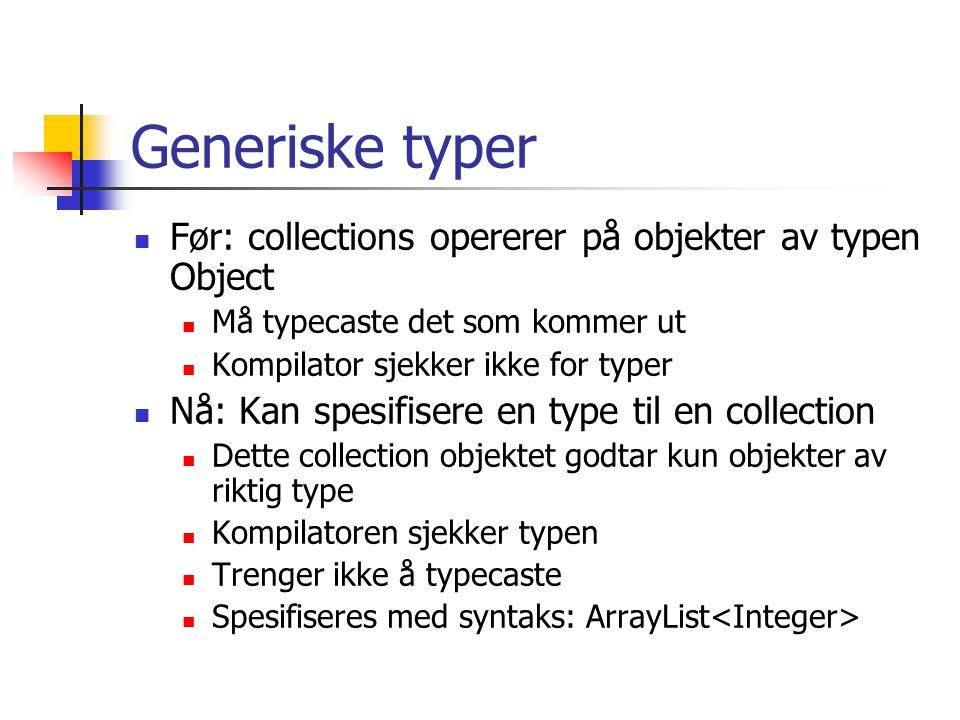 Generiske typer Før: collections opererer på objekter av typen Object Må typecaste det som kommer ut Kompilator sjekker ikke for typer Nå: Kan spesifisere en type til en collection Dette collection objektet godtar kun objekter av riktig type Kompilatoren sjekker typen Trenger ikke å typecaste Spesifiseres med syntaks: ArrayList