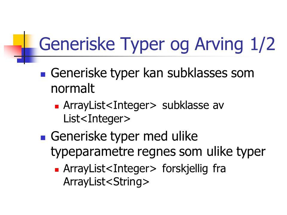 Generiske Typer og Arving 1/2 Generiske typer kan subklasses som normalt ArrayList subklasse av List Generiske typer med ulike typeparametre regnes som ulike typer ArrayList forskjellig fra ArrayList