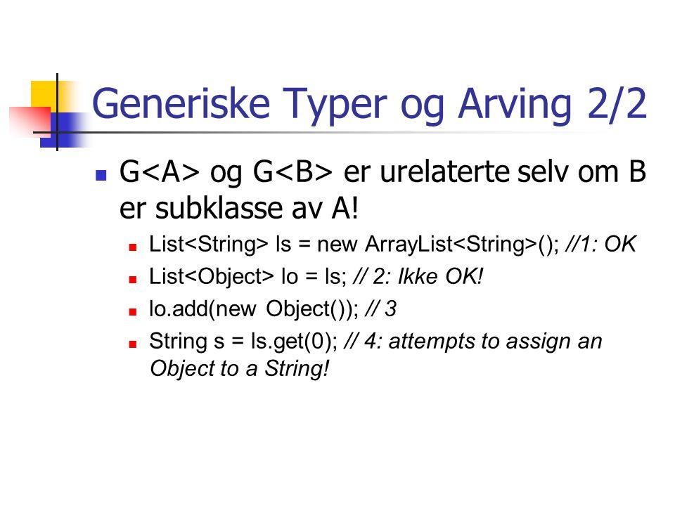 Generiske Typer og Arving 2/2 G og G er urelaterte selv om B er subklasse av A! List ls = new ArrayList (); //1: OK List lo = ls; // 2: Ikke OK! lo.ad
