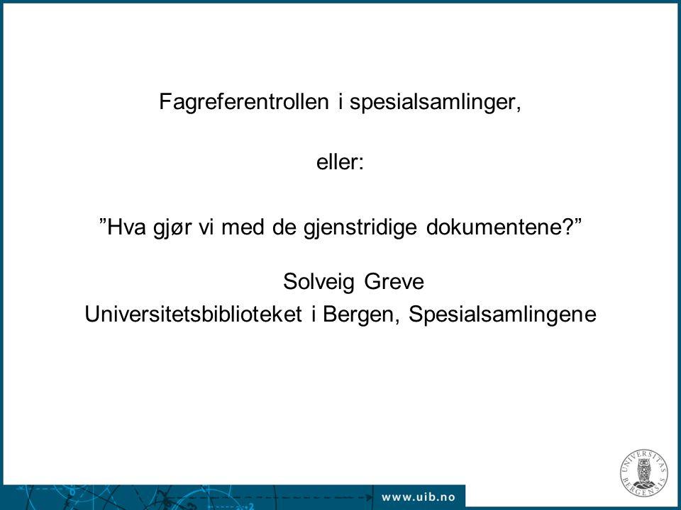 Fagreferentrollen i spesialsamlinger, eller: Hva gjør vi med de gjenstridige dokumentene Solveig Greve Universitetsbiblioteket i Bergen, Spesialsamlingene