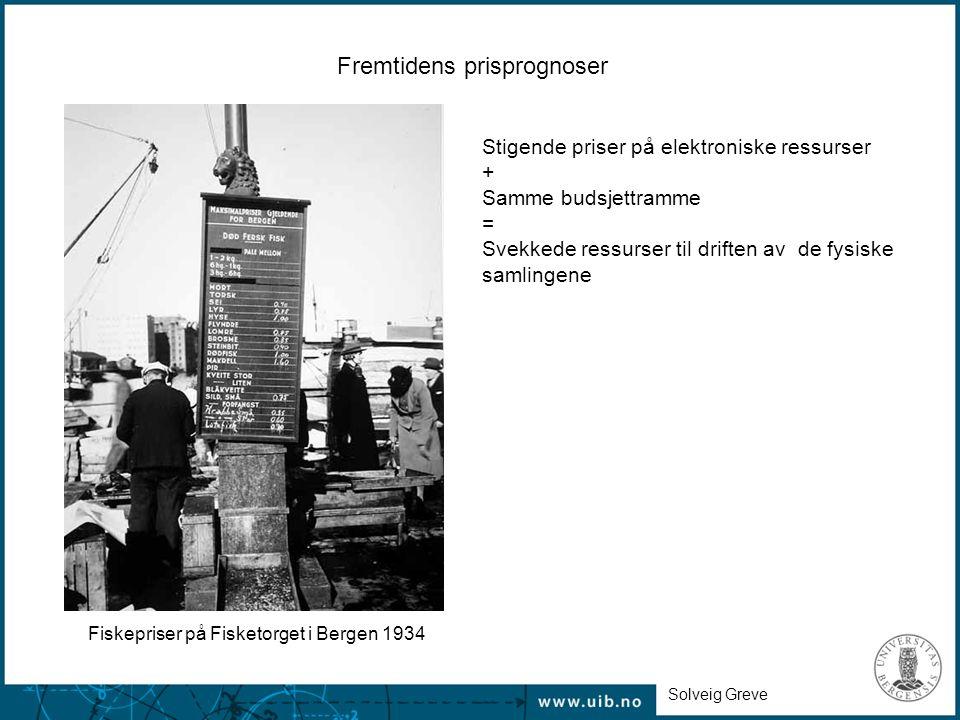 Fremtidens prisprognoser Stigende priser på elektroniske ressurser + Samme budsjettramme = Svekkede ressurser til driften av de fysiske samlingene Fiskepriser på Fisketorget i Bergen 1934 Solveig Greve