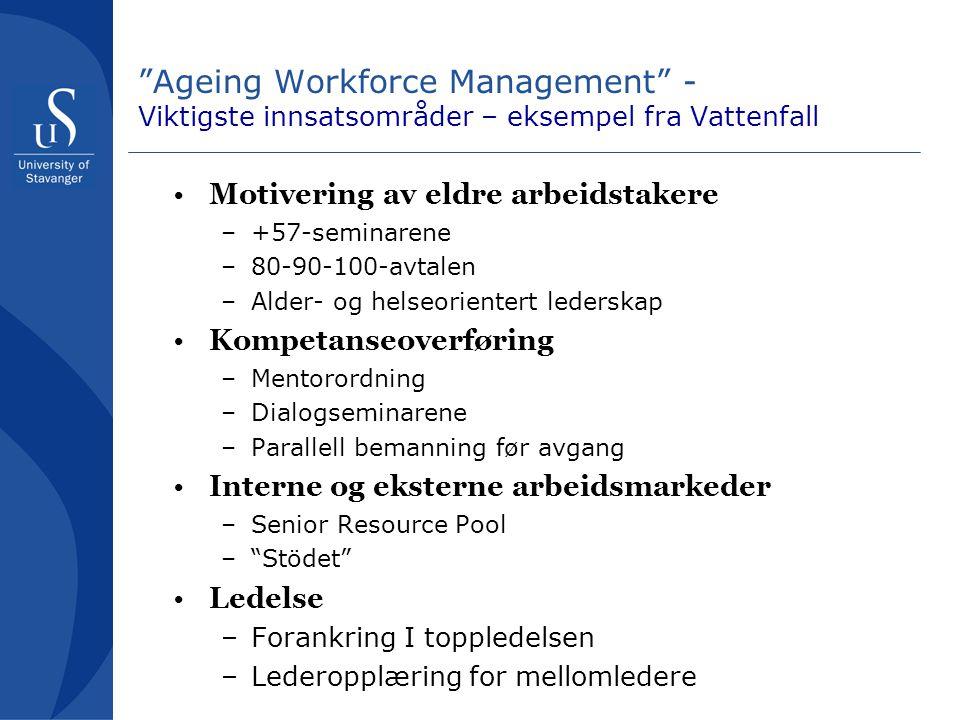 Ageing Workforce Management - Viktigste innsatsområder – eksempel fra Vattenfall Motivering av eldre arbeidstakere –+57-seminarene –80-90-100-avtalen –Alder- og helseorientert lederskap Kompetanseoverføring –Mentorordning –Dialogseminarene –Parallell bemanning før avgang Interne og eksterne arbeidsmarkeder –Senior Resource Pool – Stödet Ledelse –Forankring I toppledelsen –Lederopplæring for mellomledere