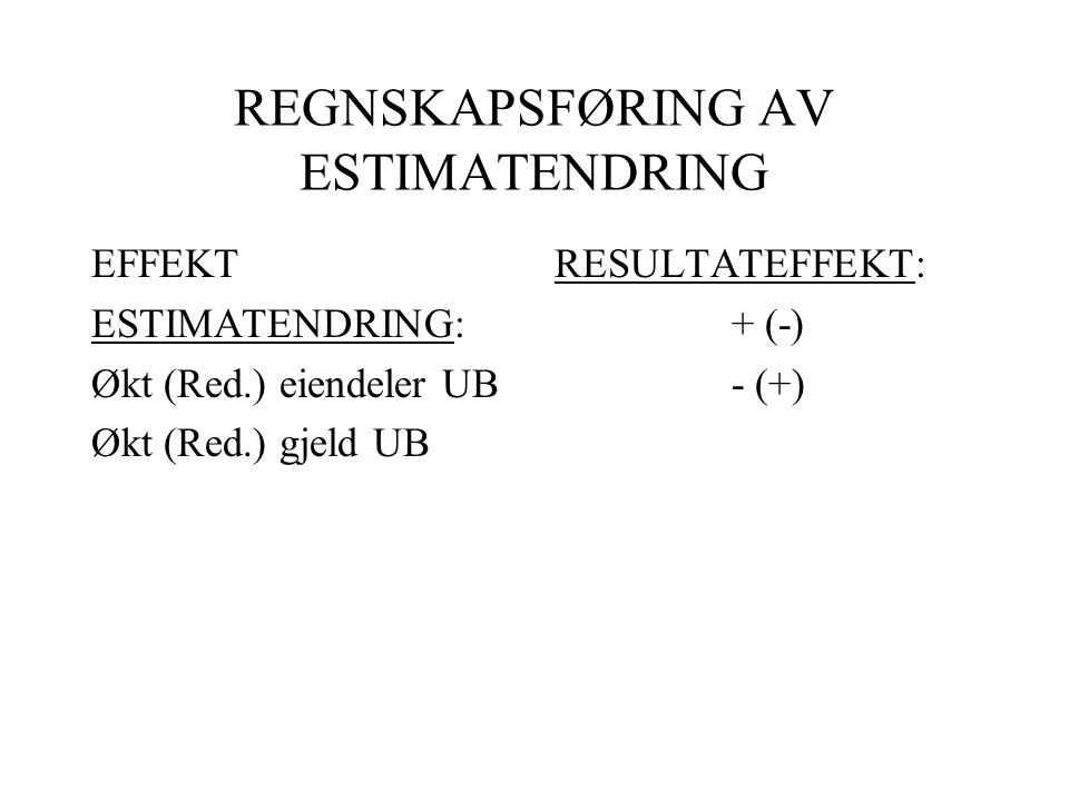REGNSKAPSFØRING AV ESTIMATENDRING EFFEKT ESTIMATENDRING: Økt (Red.) eiendeler UB Økt (Red.) gjeld UB RESULTATEFFEKT: + (-) - (+)