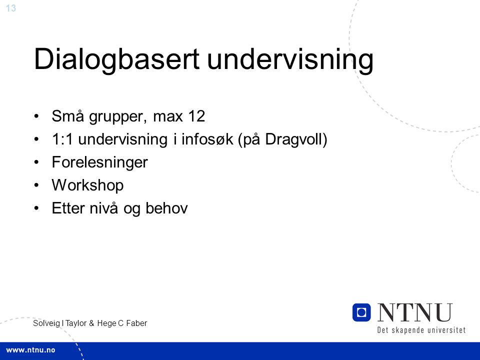 13 Solveig I Taylor & Hege C Faber Dialogbasert undervisning Små grupper, max 12 1:1 undervisning i infosøk (på Dragvoll) Forelesninger Workshop Etter