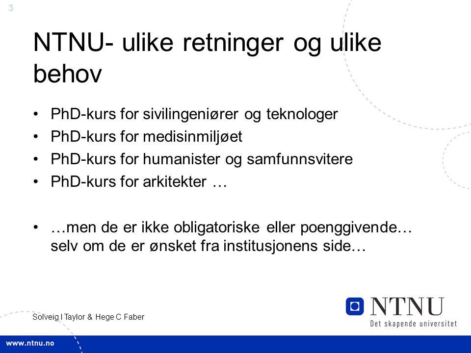 3 Solveig I Taylor & Hege C Faber NTNU- ulike retninger og ulike behov PhD-kurs for sivilingeniører og teknologer PhD-kurs for medisinmiljøet PhD-kurs