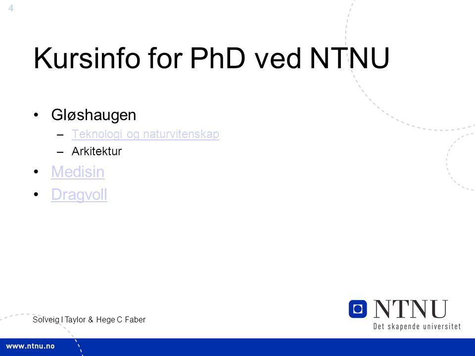 4 Solveig I Taylor & Hege C Faber Kursinfo for PhD ved NTNU Gløshaugen –Teknologi og naturvitenskapTeknologi og naturvitenskap –Arkitektur Medisin Dragvoll