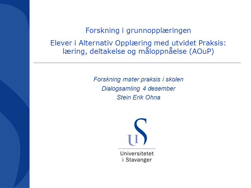 Forskning møter praksis i skolen Dialogsamling 4 desember Stein Erik Ohna Forskning i grunnopplæringen Elever i Alternativ Opplæring med utvidet Praksis: læring, deltakelse og måloppnåelse (AOuP)