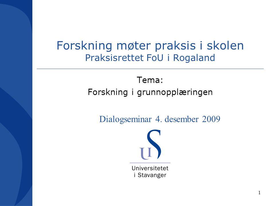 1 Forskning møter praksis i skolen Praksisrettet FoU i Rogaland Tema: Forskning i grunnopplæringen Dialogseminar 4.