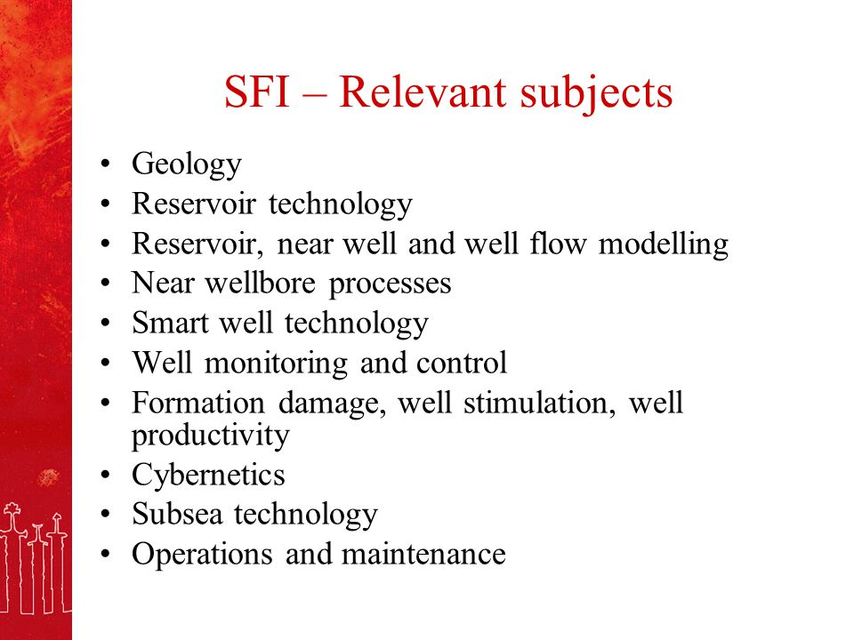 SFI – Relevant subjects Geology Reservoir technology Reservoir, near well and well flow modelling Near wellbore processes Smart well technology Well monitoring and control Formation damage, well stimulation, well productivity Cybernetics Subsea technology Operations and maintenance