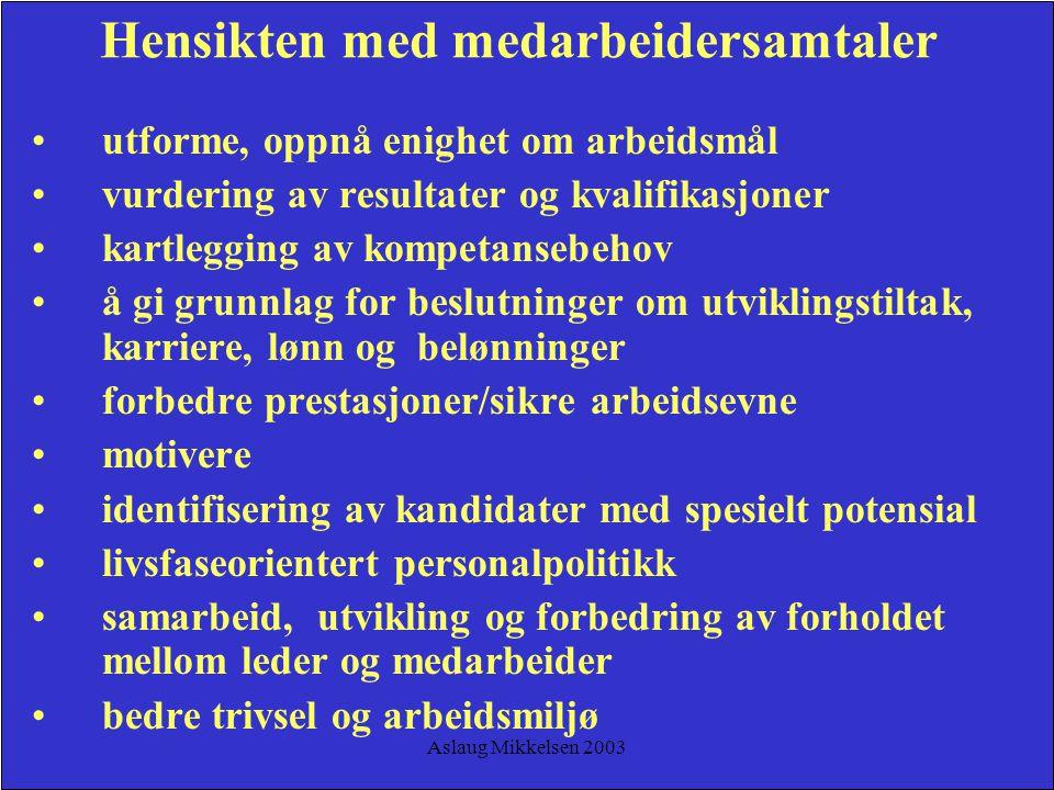 Aslaug Mikkelsen 2003 Hensikten med medarbeidersamtaler utforme, oppnå enighet om arbeidsmål vurdering av resultater og kvalifikasjoner kartlegging av