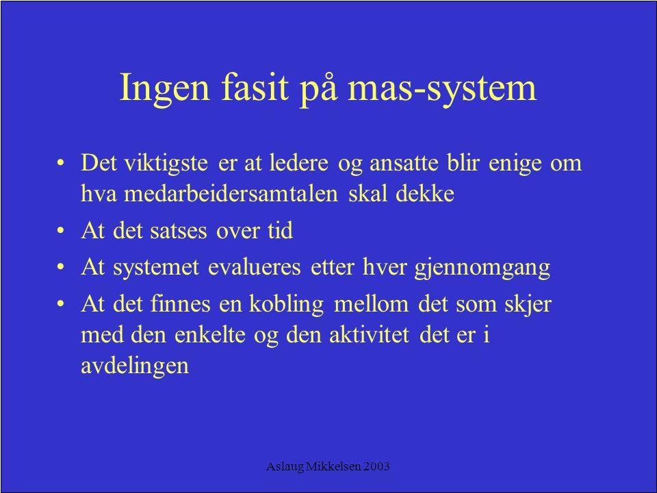 Aslaug Mikkelsen 2003 Ingen fasit på mas-system Det viktigste er at ledere og ansatte blir enige om hva medarbeidersamtalen skal dekke At det satses o