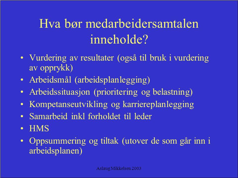 Aslaug Mikkelsen 2003 Hva bør medarbeidersamtalen inneholde? Vurdering av resultater (også til bruk i vurdering av opprykk) Arbeidsmål (arbeidsplanleg