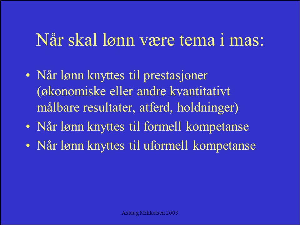 Aslaug Mikkelsen 2003 Når skal lønn være tema i mas: Når lønn knyttes til prestasjoner (økonomiske eller andre kvantitativt målbare resultater, atferd