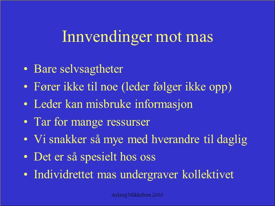 Aslaug Mikkelsen 2003 Innvendinger mot mas Bare selvsagtheter Fører ikke til noe (leder følger ikke opp) Leder kan misbruke informasjon Tar for mange