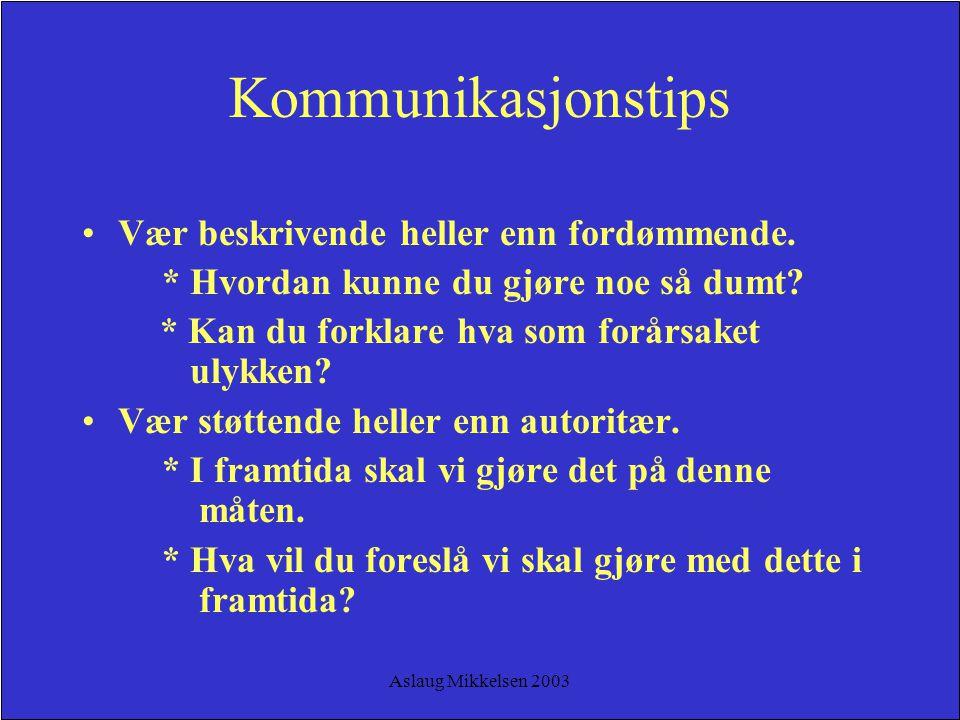 Aslaug Mikkelsen 2003 Kommunikasjonstips Vær beskrivende heller enn fordømmende. * Hvordan kunne du gjøre noe så dumt? * Kan du forklare hva som forår