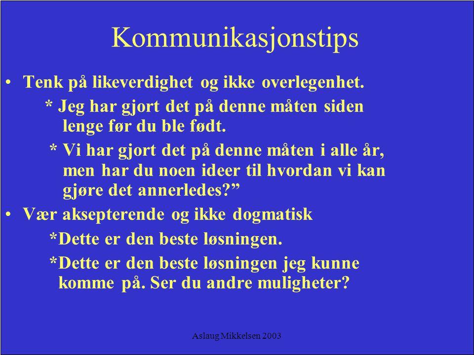 Aslaug Mikkelsen 2003 Kommunikasjonstips Tenk på likeverdighet og ikke overlegenhet. * Jeg har gjort det på denne måten siden lenge før du ble født. *